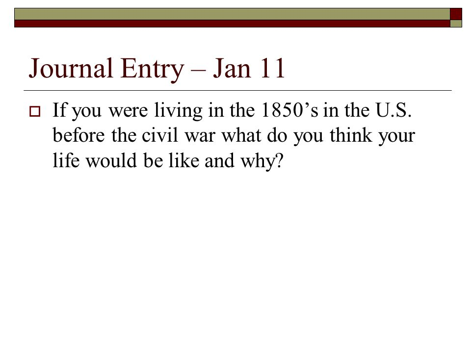 Journal Entry – Jan 11  If you were living in the 1850's in the U.S. before the civil war what do you think your life would be like and why?