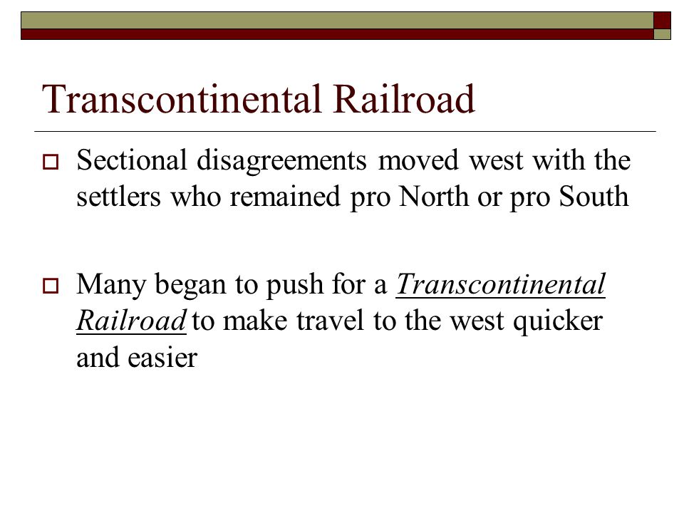 Transcontinental Railroad  Sectional disagreements moved west with the settlers who remained pro North or pro South  Many began to push for a Transc