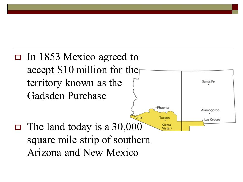  In 1853 Mexico agreed to accept $10 million for the territory known as the Gadsden Purchase  The land today is a 30,000 square mile strip of southe