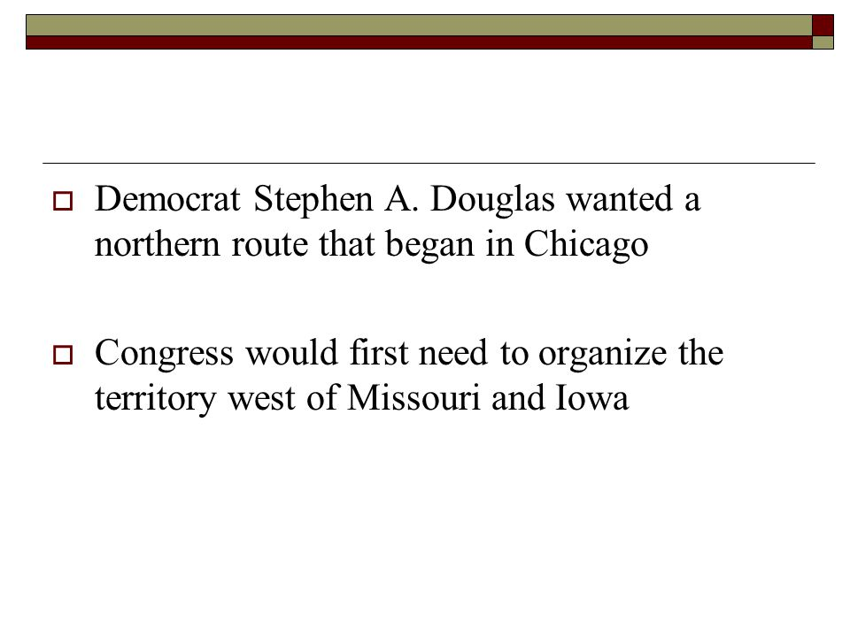  Democrat Stephen A. Douglas wanted a northern route that began in Chicago  Congress would first need to organize the territory west of Missouri and