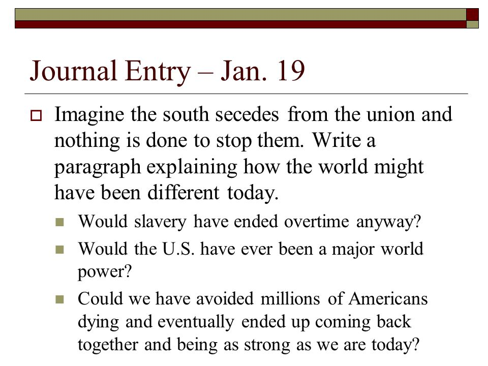 Journal Entry – Jan. 19  Imagine the south secedes from the union and nothing is done to stop them. Write a paragraph explaining how the world might
