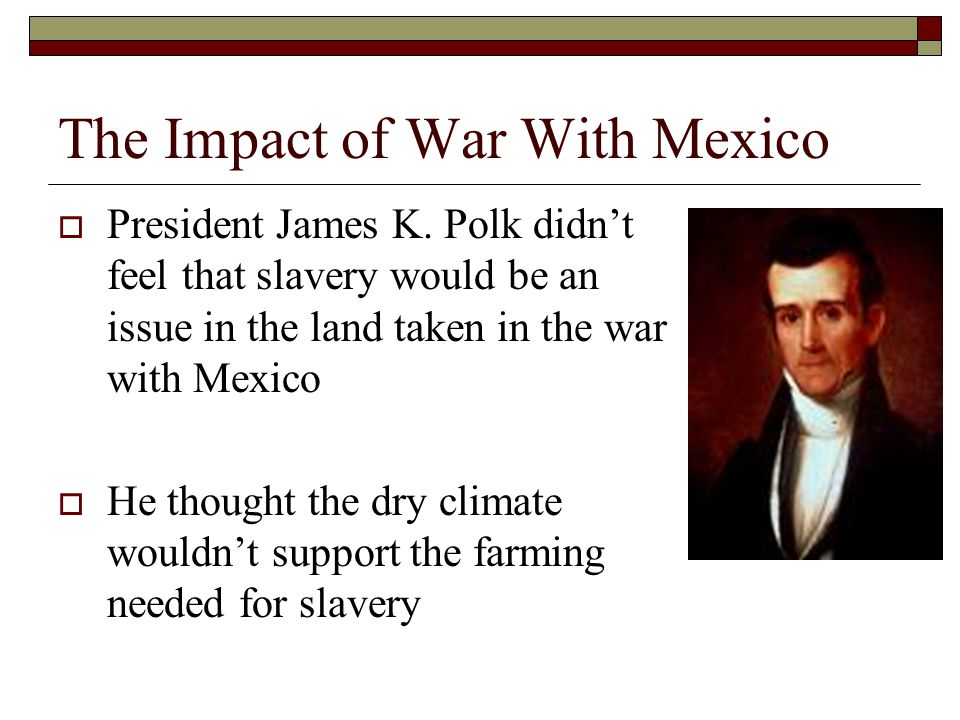 The Impact of War With Mexico  President James K. Polk didn't feel that slavery would be an issue in the land taken in the war with Mexico  He thoug
