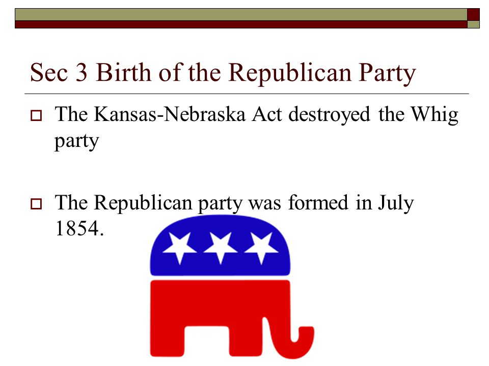 Sec 3 Birth of the Republican Party  The Kansas-Nebraska Act destroyed the Whig party  The Republican party was formed in July 1854.
