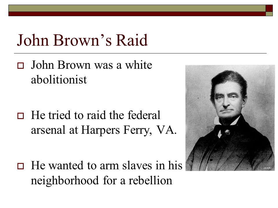John Brown's Raid  John Brown was a white abolitionist  He tried to raid the federal arsenal at Harpers Ferry, VA.  He wanted to arm slaves in his