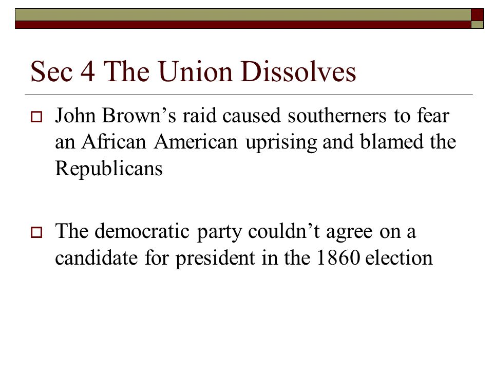 Sec 4 The Union Dissolves  John Brown's raid caused southerners to fear an African American uprising and blamed the Republicans  The democratic part
