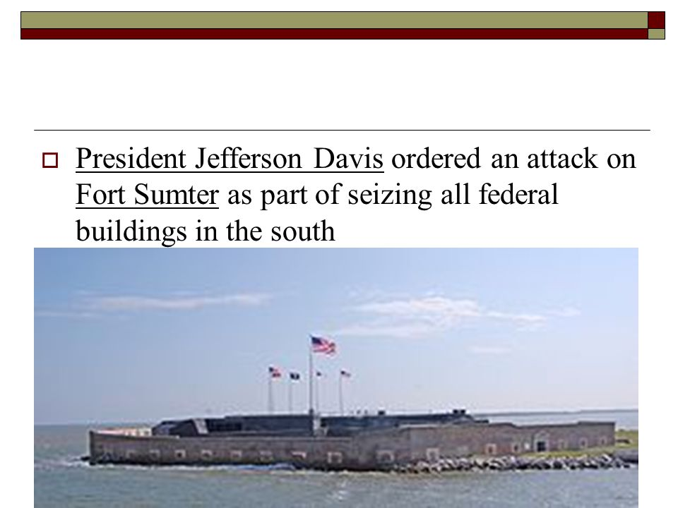  President Jefferson Davis ordered an attack on Fort Sumter as part of seizing all federal buildings in the south