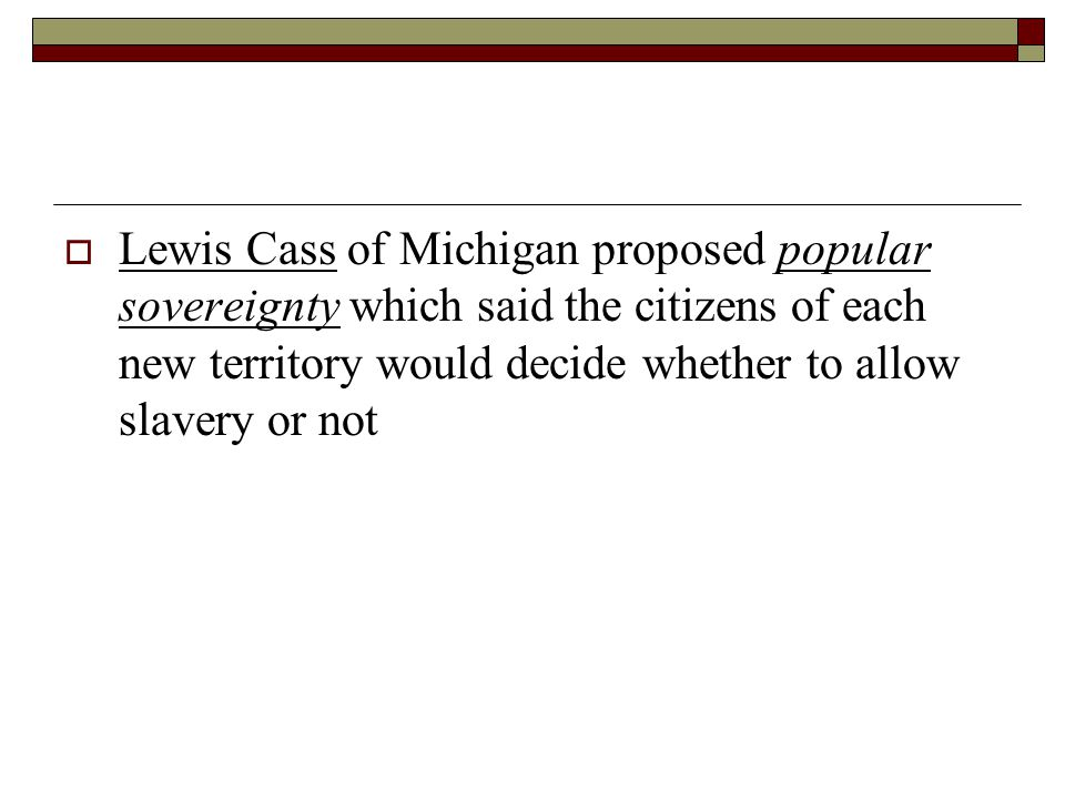  Lewis Cass of Michigan proposed popular sovereignty which said the citizens of each new territory would decide whether to allow slavery or not