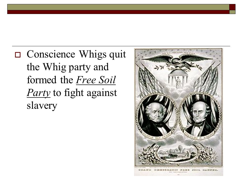  Conscience Whigs quit the Whig party and formed the Free Soil Party to fight against slavery