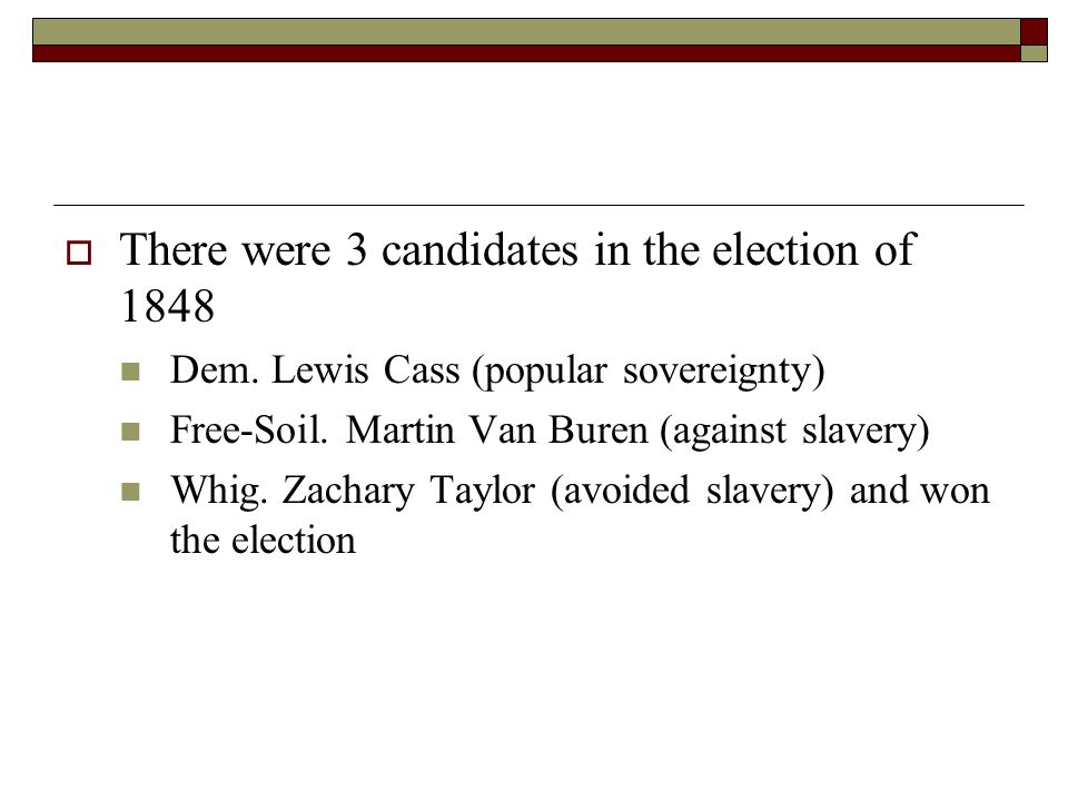  There were 3 candidates in the election of 1848 Dem. Lewis Cass (popular sovereignty) Free-Soil. Martin Van Buren (against slavery) Whig. Zachary Ta