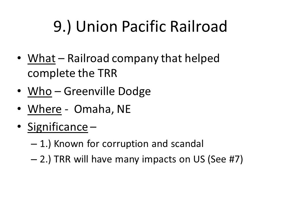 9.) Union Pacific Railroad What – Railroad company that helped complete the TRR Who – Greenville Dodge Where - Omaha, NE Significance – – 1.) Known for corruption and scandal – 2.) TRR will have many impacts on US (See #7)