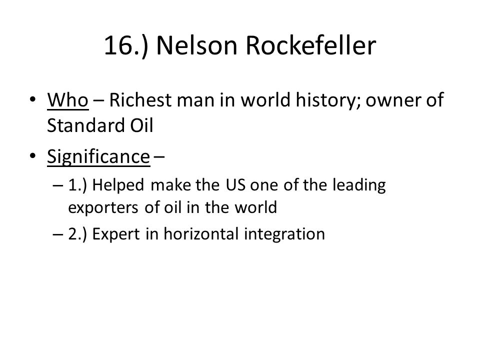 16.) Nelson Rockefeller Who – Richest man in world history; owner of Standard Oil Significance – – 1.) Helped make the US one of the leading exporters of oil in the world – 2.) Expert in horizontal integration
