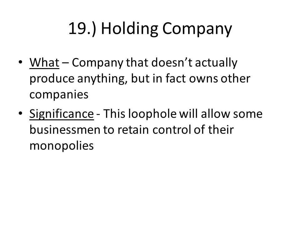 19.) Holding Company What – Company that doesn't actually produce anything, but in fact owns other companies Significance - This loophole will allow some businessmen to retain control of their monopolies