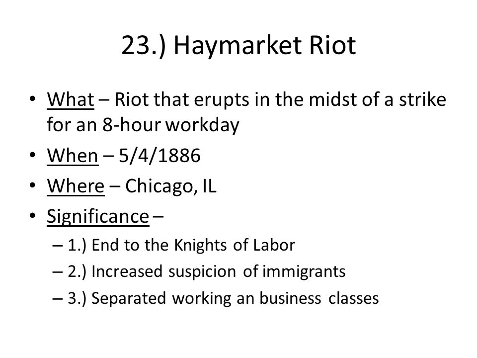 23.) Haymarket Riot What – Riot that erupts in the midst of a strike for an 8-hour workday When – 5/4/1886 Where – Chicago, IL Significance – – 1.) End to the Knights of Labor – 2.) Increased suspicion of immigrants – 3.) Separated working an business classes