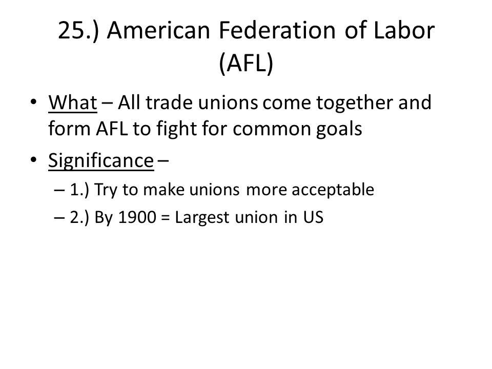 25.) American Federation of Labor (AFL) What – All trade unions come together and form AFL to fight for common goals Significance – – 1.) Try to make unions more acceptable – 2.) By 1900 = Largest union in US