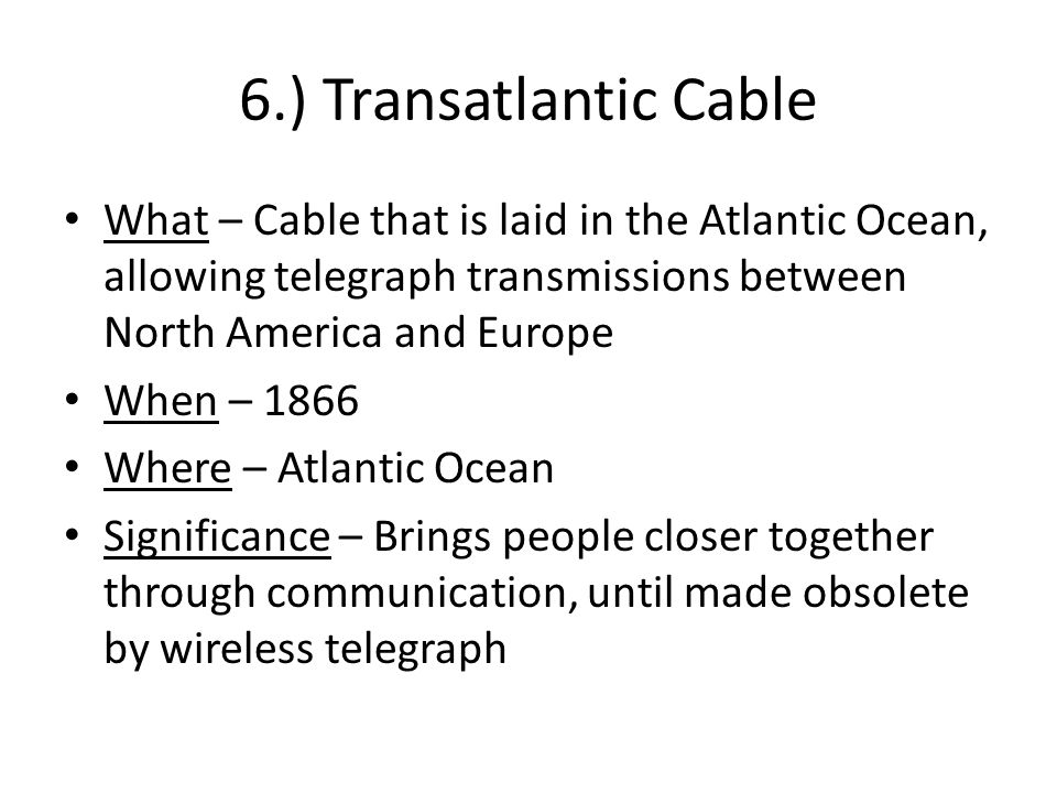 6.) Transatlantic Cable What – Cable that is laid in the Atlantic Ocean, allowing telegraph transmissions between North America and Europe When – 1866 Where – Atlantic Ocean Significance – Brings people closer together through communication, until made obsolete by wireless telegraph