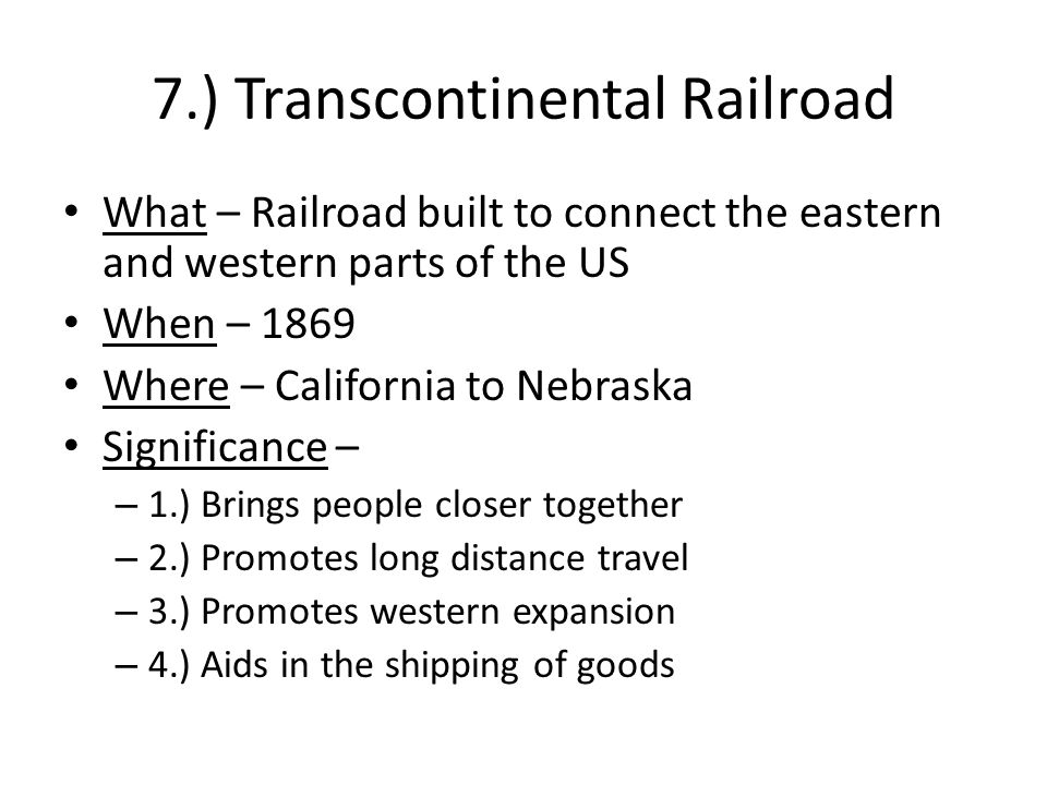 7.) Transcontinental Railroad What – Railroad built to connect the eastern and western parts of the US When – 1869 Where – California to Nebraska Significance – – 1.) Brings people closer together – 2.) Promotes long distance travel – 3.) Promotes western expansion – 4.) Aids in the shipping of goods