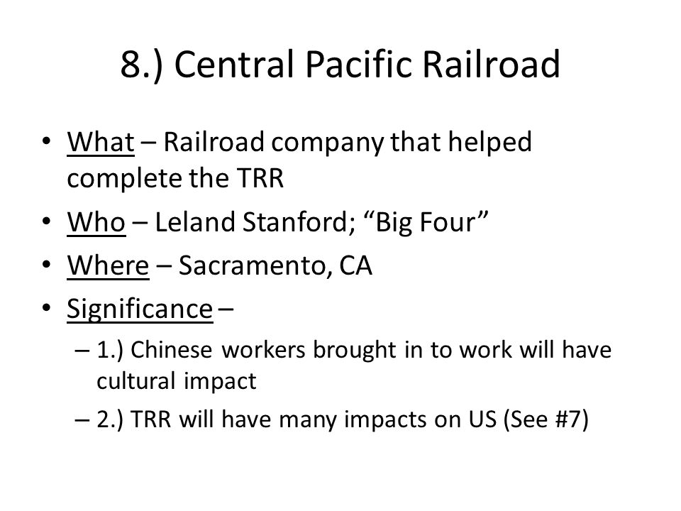 8.) Central Pacific Railroad What – Railroad company that helped complete the TRR Who – Leland Stanford; Big Four Where – Sacramento, CA Significance – – 1.) Chinese workers brought in to work will have cultural impact – 2.) TRR will have many impacts on US (See #7)