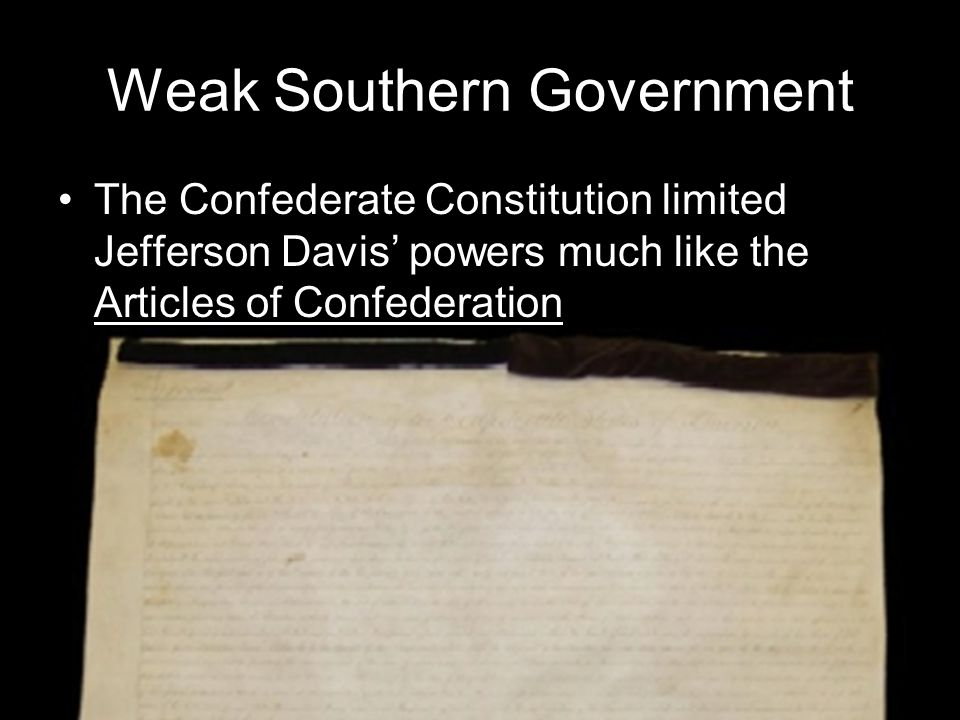 Weak Southern Government The Confederate Constitution limited Jefferson Davis' powers much like the Articles of Confederation