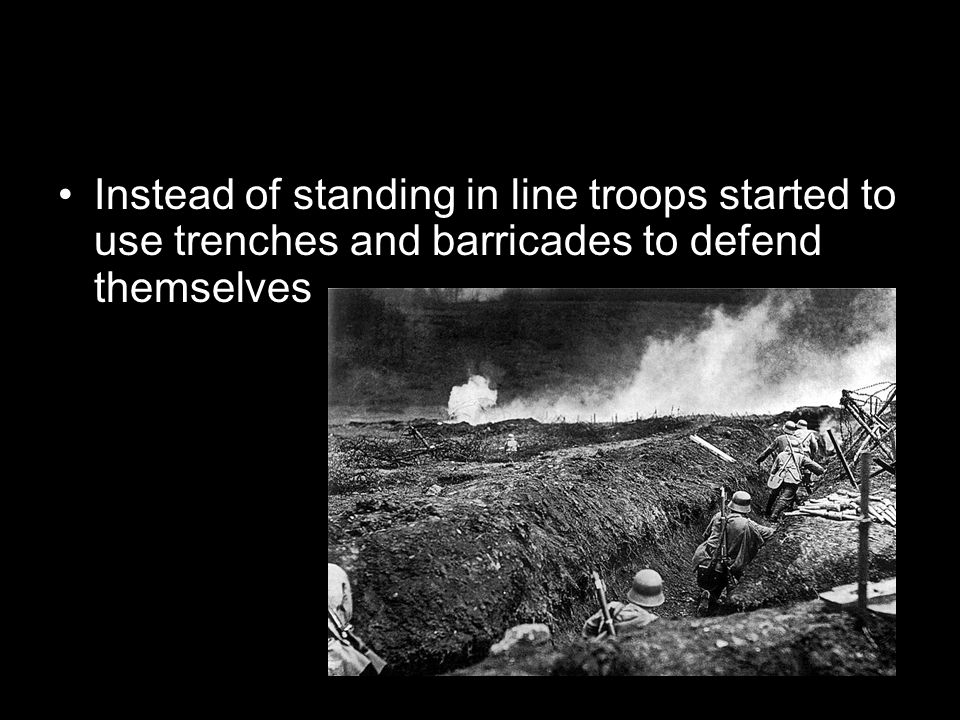 Instead of standing in line troops started to use trenches and barricades to defend themselves
