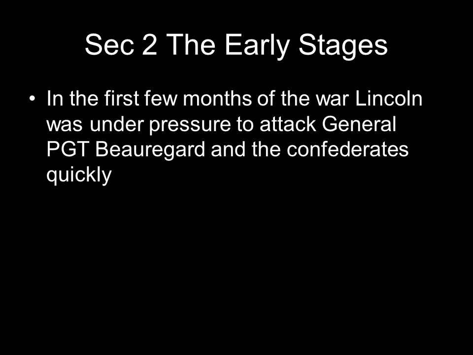 Sec 2 The Early Stages In the first few months of the war Lincoln was under pressure to attack General PGT Beauregard and the confederates quickly