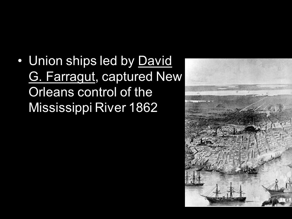 Union ships led by David G. Farragut, captured New Orleans control of the Mississippi River 1862