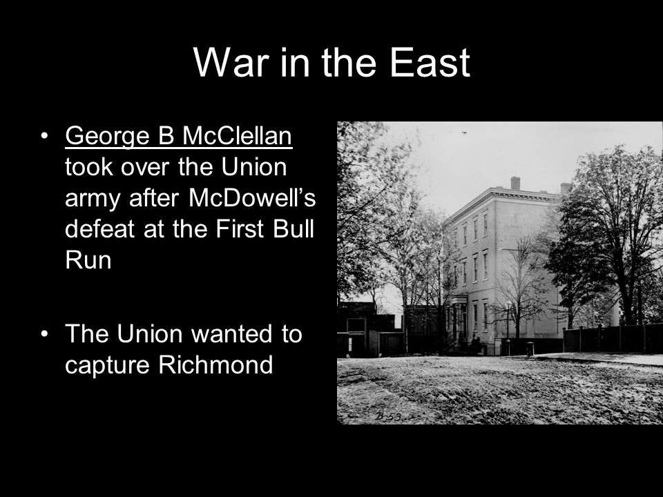 War in the East George B McClellan took over the Union army after McDowell's defeat at the First Bull Run The Union wanted to capture Richmond