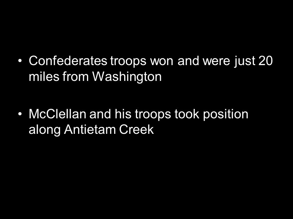 Confederates troops won and were just 20 miles from Washington McClellan and his troops took position along Antietam Creek