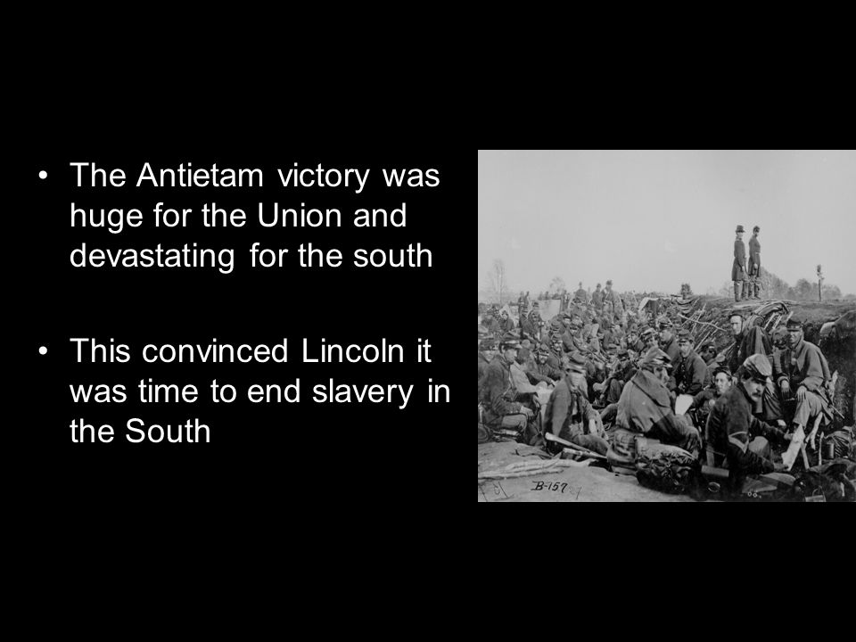 The Antietam victory was huge for the Union and devastating for the south This convinced Lincoln it was time to end slavery in the South