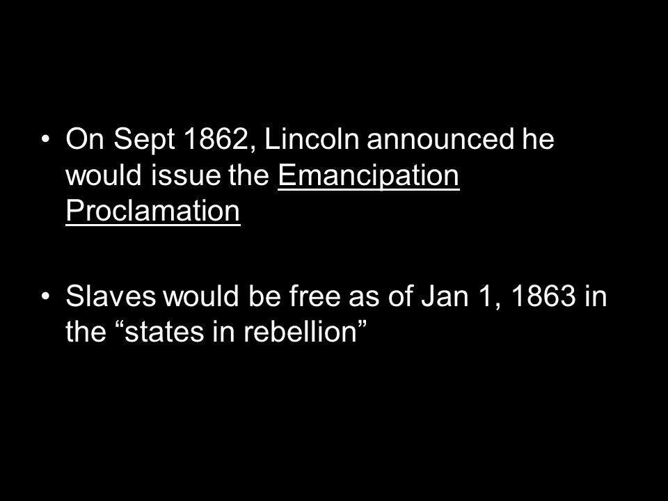 """On Sept 1862, Lincoln announced he would issue the Emancipation Proclamation Slaves would be free as of Jan 1, 1863 in the """"states in rebellion"""""""