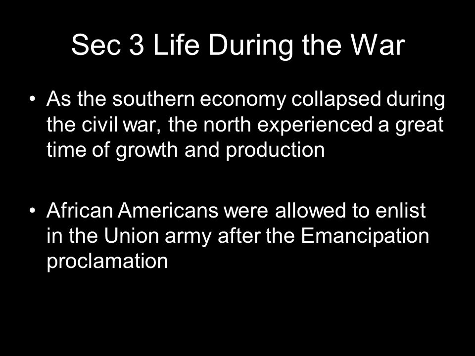 Sec 3 Life During the War As the southern economy collapsed during the civil war, the north experienced a great time of growth and production African