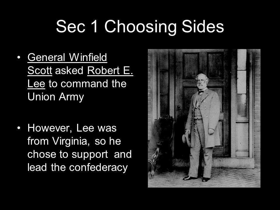 Sec 1 Choosing Sides General Winfield Scott asked Robert E. Lee to command the Union Army However, Lee was from Virginia, so he chose to support and l