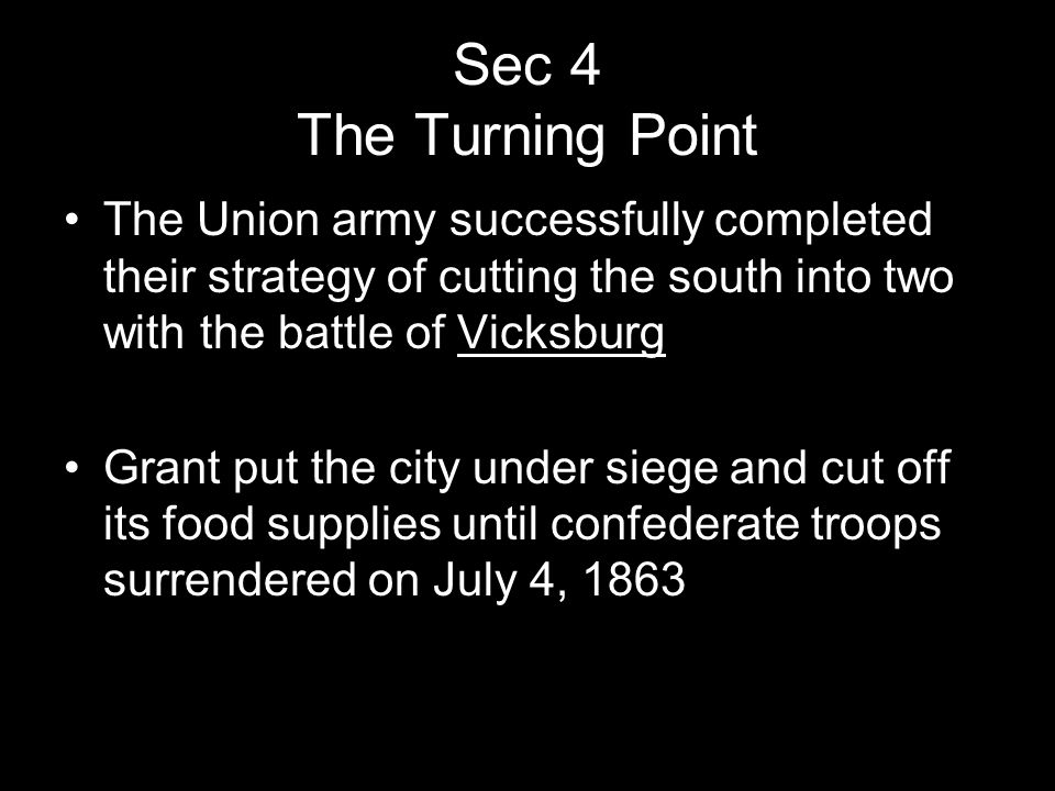 Sec 4 The Turning Point The Union army successfully completed their strategy of cutting the south into two with the battle of Vicksburg Grant put the