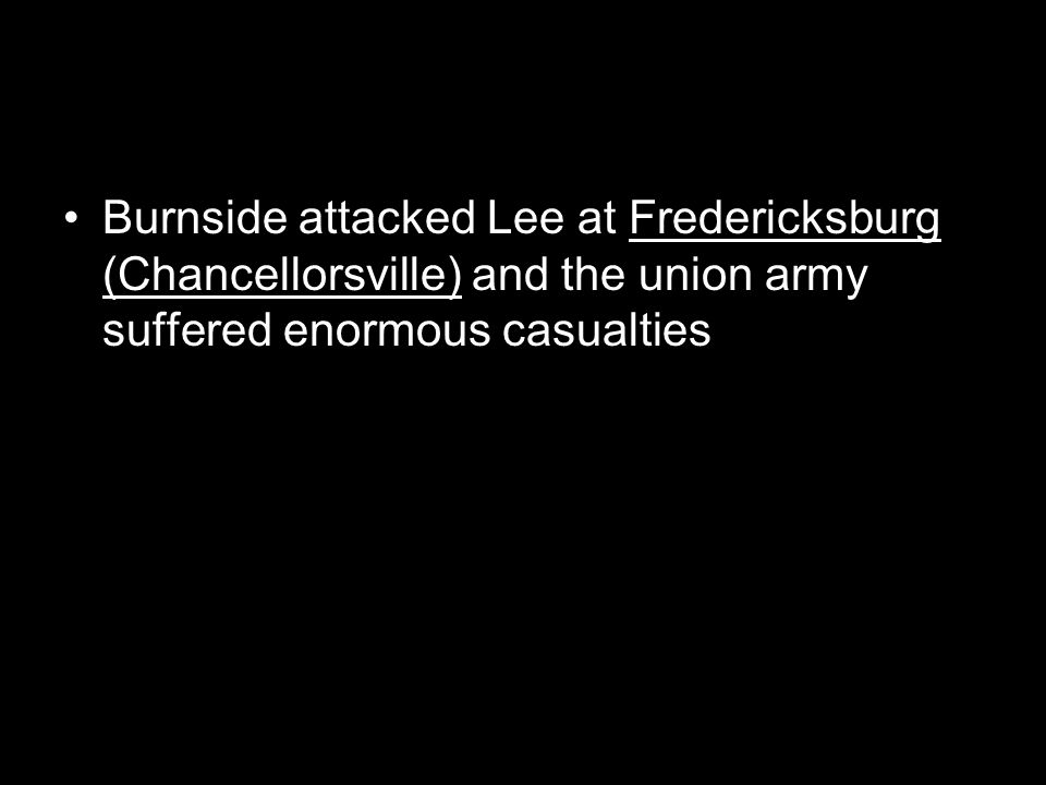 Burnside attacked Lee at Fredericksburg (Chancellorsville) and the union army suffered enormous casualties