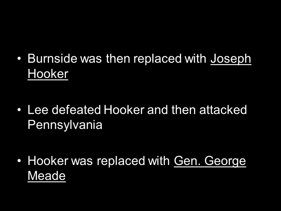 Burnside was then replaced with Joseph Hooker Lee defeated Hooker and then attacked Pennsylvania Hooker was replaced with Gen. George Meade