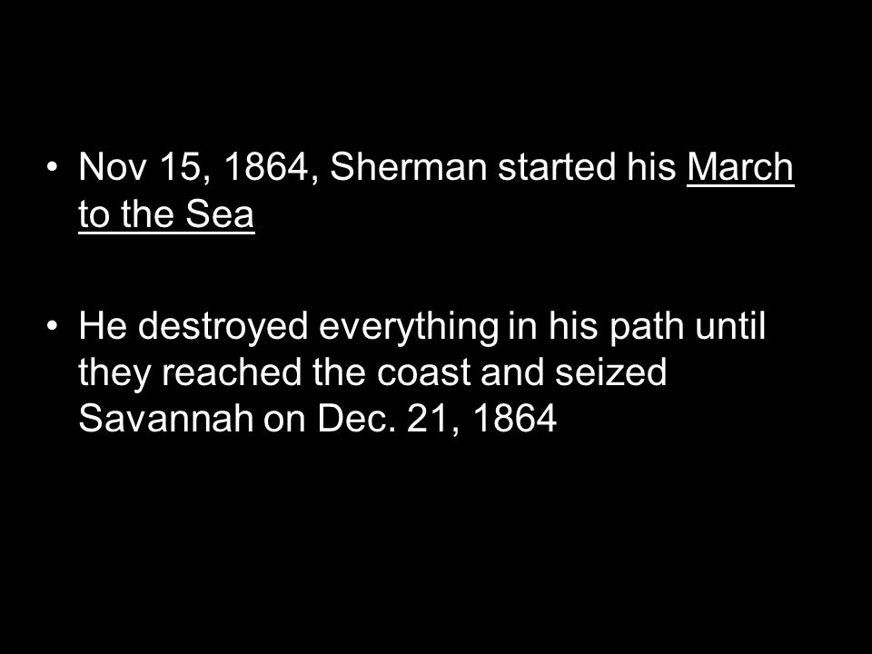 Nov 15, 1864, Sherman started his March to the Sea He destroyed everything in his path until they reached the coast and seized Savannah on Dec. 21, 18