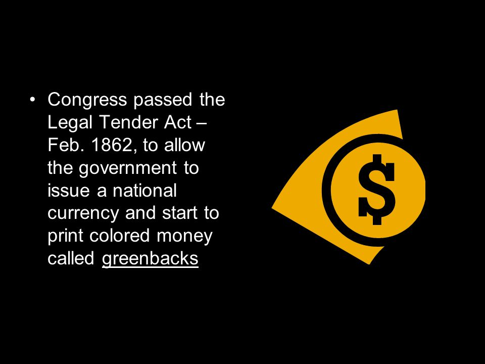 Congress passed the Legal Tender Act – Feb. 1862, to allow the government to issue a national currency and start to print colored money called greenba