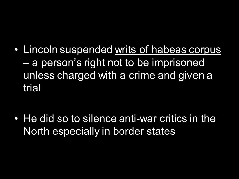 Lincoln suspended writs of habeas corpus – a person's right not to be imprisoned unless charged with a crime and given a trial He did so to silence an