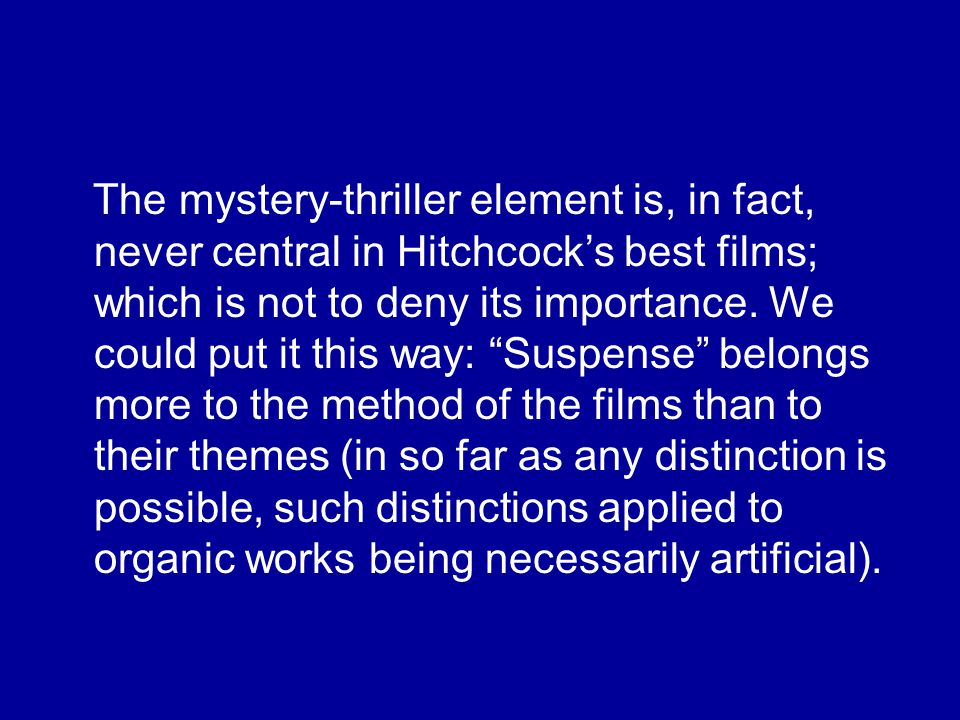 The mystery-thriller element is, in fact, never central in Hitchcock's best films; which is not to deny its importance.
