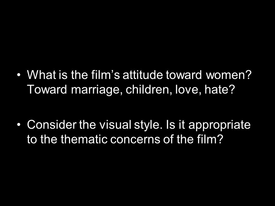 What is the film's attitude toward women. Toward marriage, children, love, hate.
