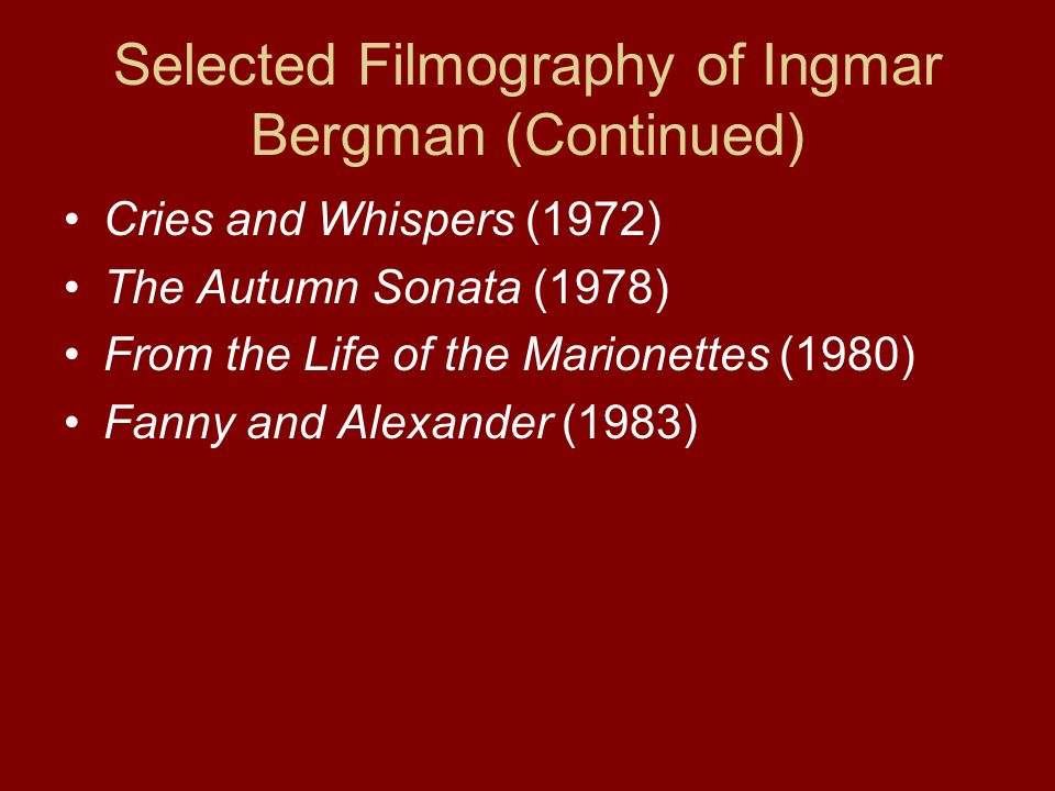 Selected Filmography of Ingmar Bergman (Continued) Cries and Whispers (1972) The Autumn Sonata (1978) From the Life of the Marionettes (1980) Fanny and Alexander (1983)