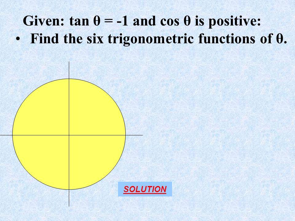Given: tan θ = -1 and cos θ is positive: Find the six trigonometric functions of θ. SOLUTION