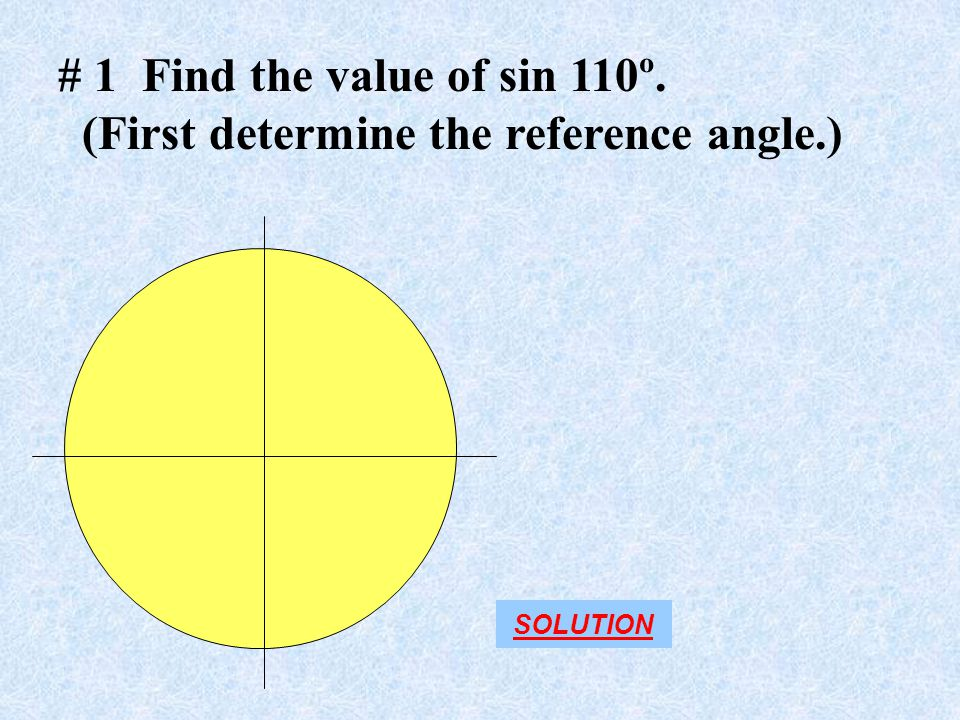 # 1 Find the value of sin 110º. (First determine the reference angle.) SOLUTION