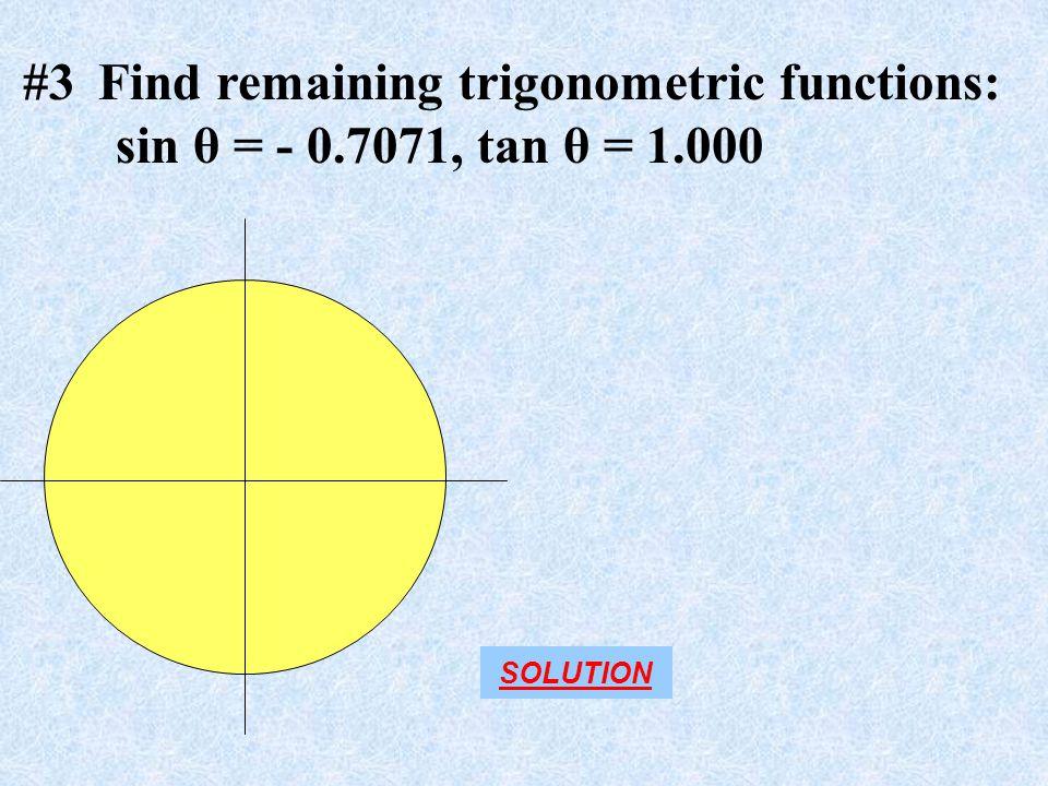 #3 Find remaining trigonometric functions: sin θ = - 0.7071, tan θ = 1.000 SOLUTION