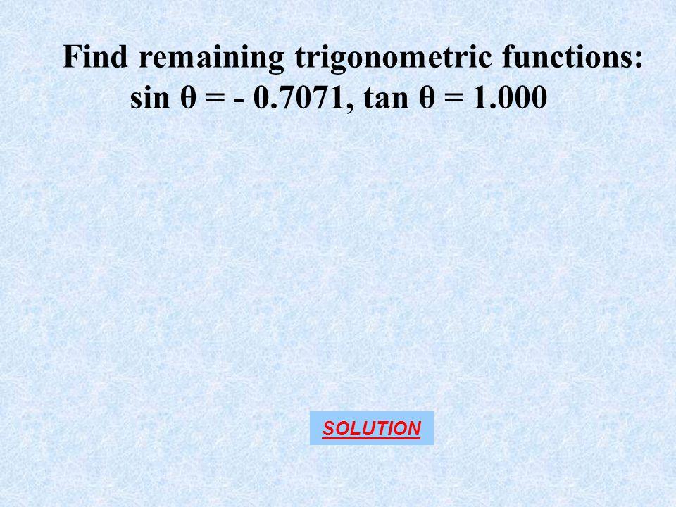 Find remaining trigonometric functions: sin θ = - 0.7071, tan θ = 1.000 SOLUTION