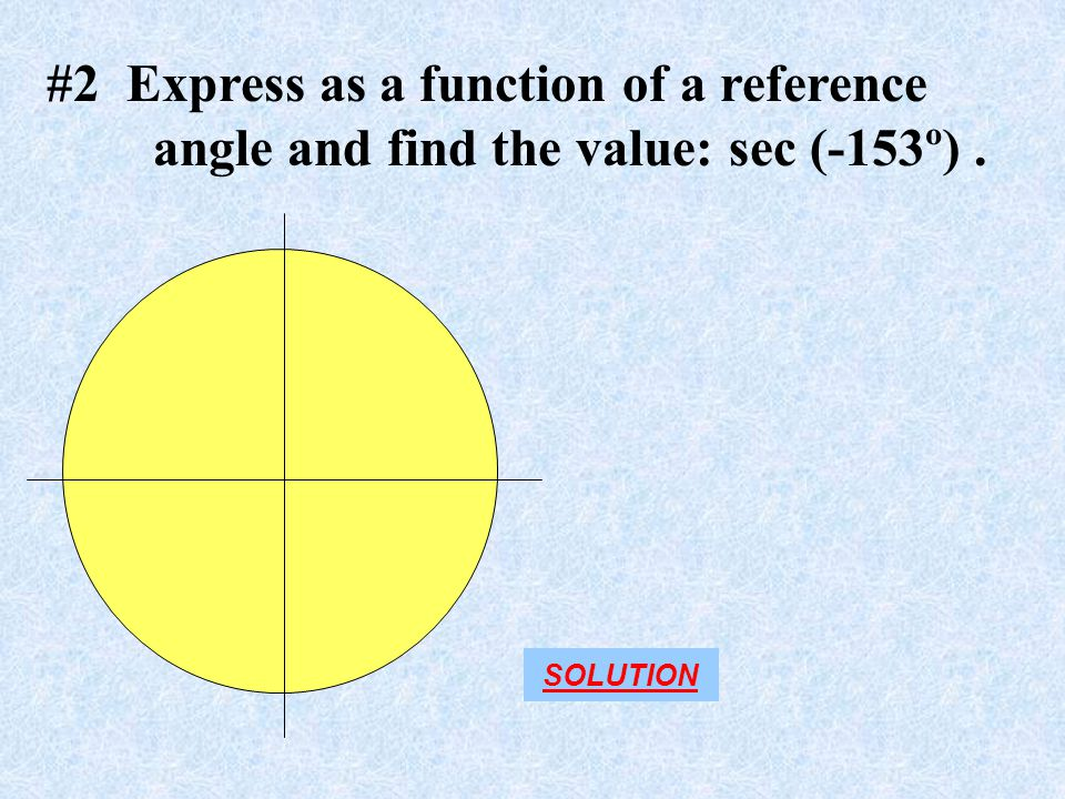 #2 Express as a function of a reference angle and find the value: sec (-153º). SOLUTION