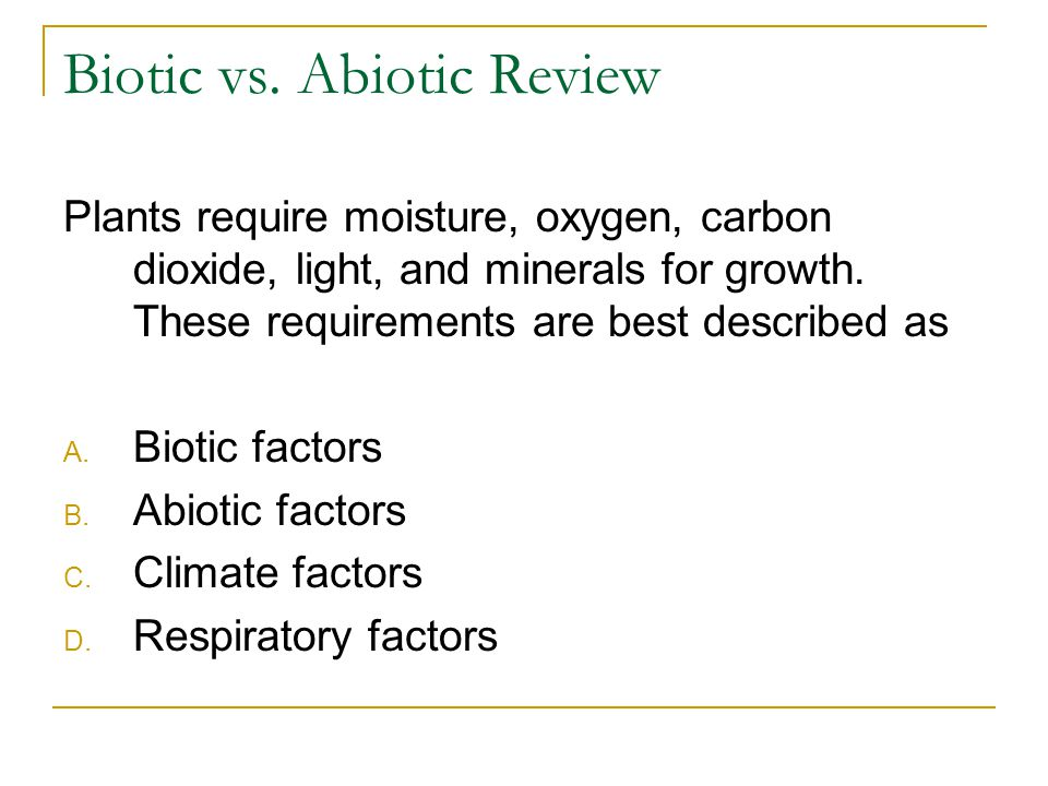 Biotic vs. Abiotic Review Plants require moisture, oxygen, carbon dioxide, light, and minerals for growth. These requirements are best described as A.