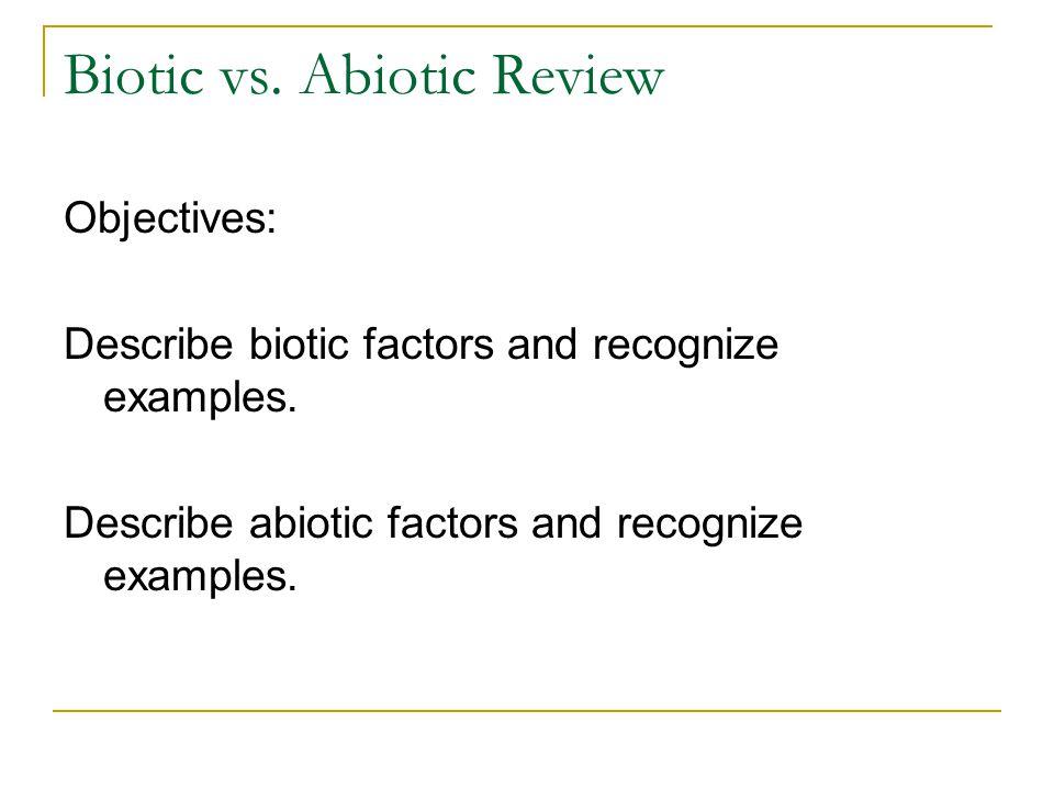 Biotic vs. Abiotic Review Objectives: Describe biotic factors and recognize examples. Describe abiotic factors and recognize examples.