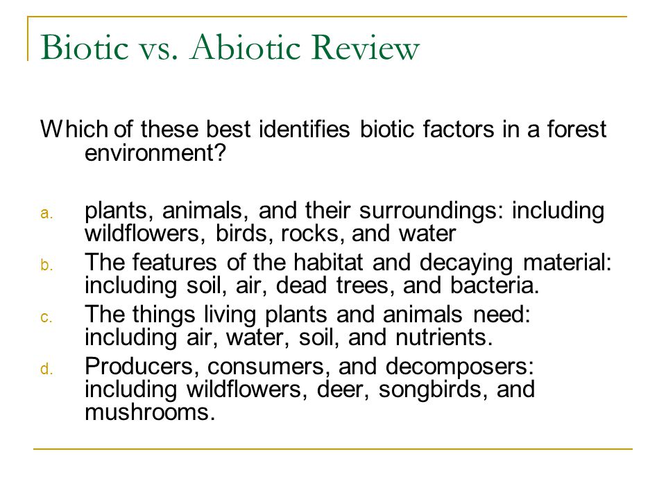 Biotic factors you would find on the left and the abiotic factors on
