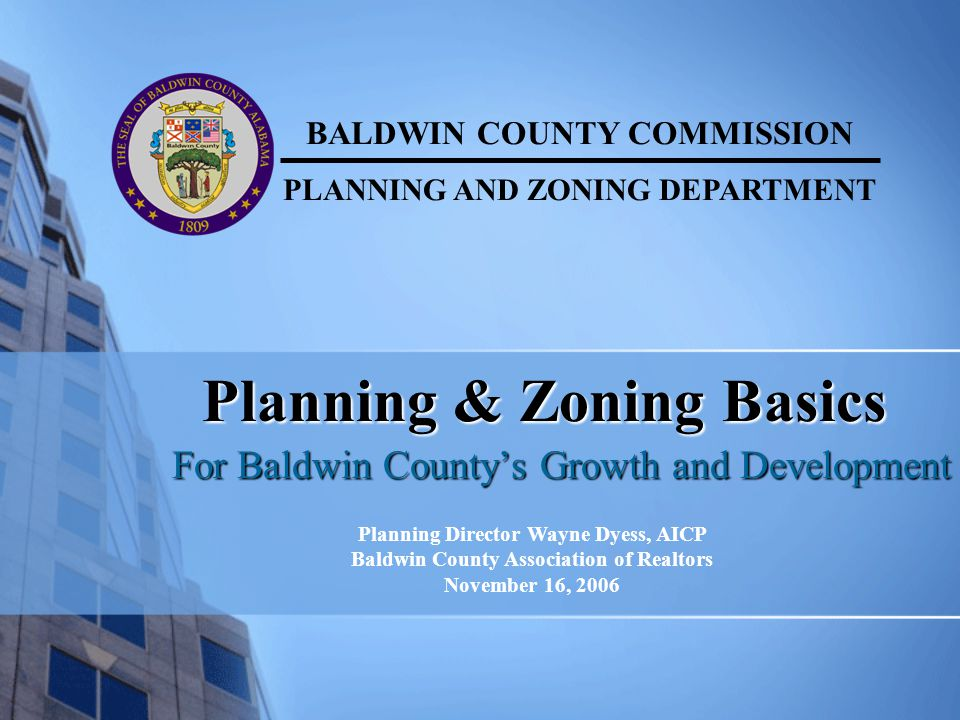 Planning & Zoning Basics For Baldwin County's Growth and Development BALDWIN COUNTY COMMISSION PLANNING AND ZONING DEPARTMENT Planning Director Wayne
