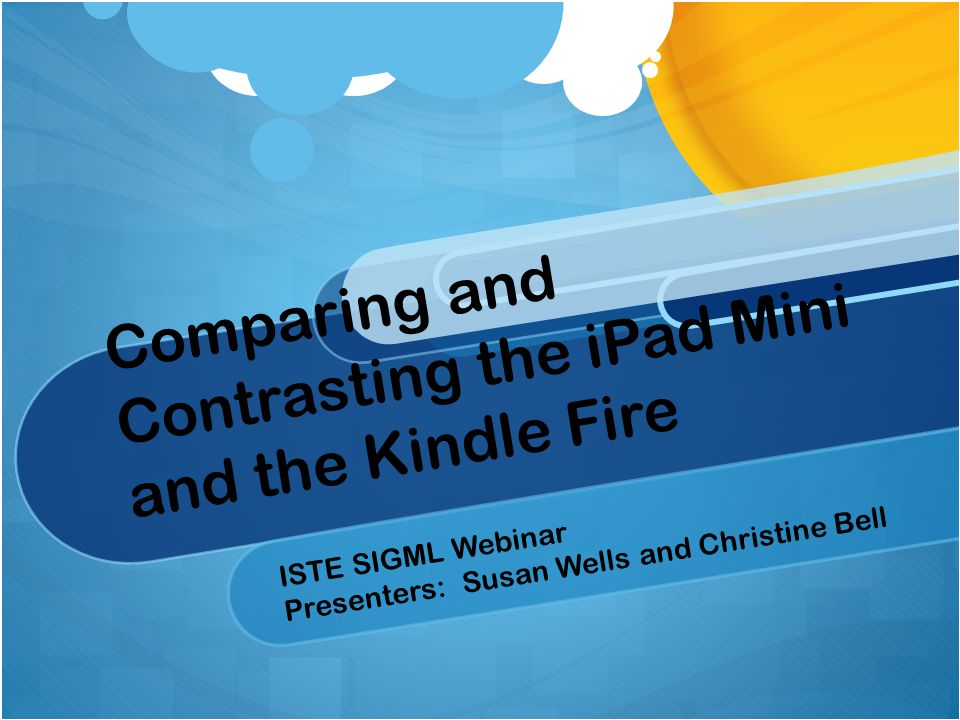 Comparing and Contrasting the iPad Mini and the Kindle Fire ISTE SIGML Webinar Presenters: Susan Wells and Christine Bell